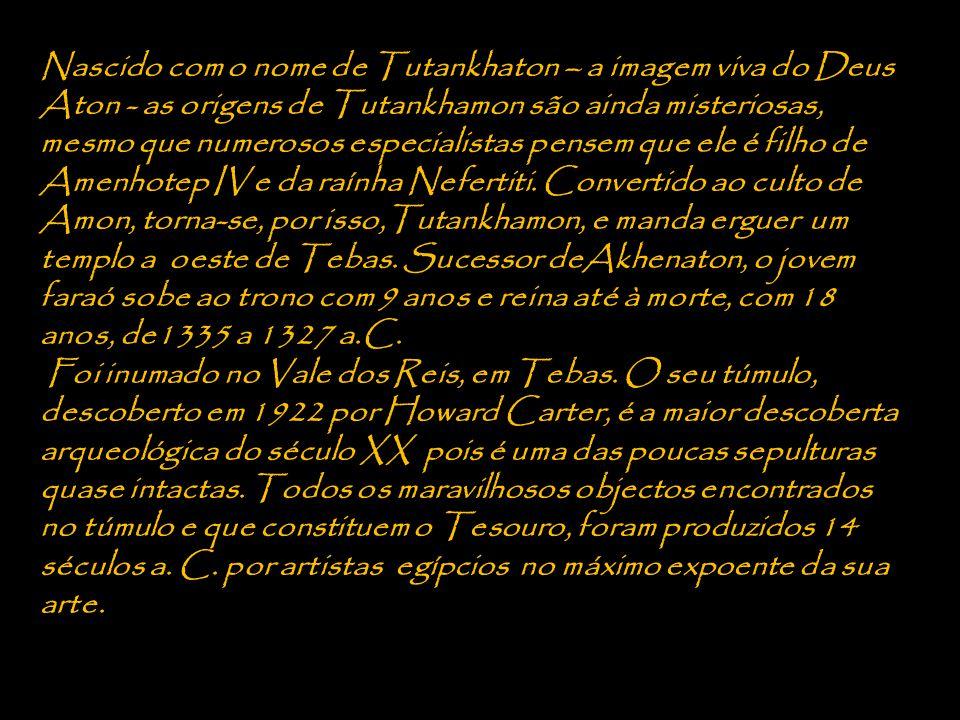Nascido com o nome de Tutankhaton – a imagem viva do Deus Aton - as origens de Tutankhamon são ainda misteriosas, mesmo que numerosos especialistas pensem que ele é filho de Amenhotep IV e da raínha Nefertiti. Convertido ao culto de Amon, torna-se, por isso,Tutankhamon, e manda erguer um templo a oeste de Tebas. Sucessor deAkhenaton, o jovem faraó sobe ao trono com 9 anos e reina até à morte, com 18 anos, de1335 a 1327 a.C.