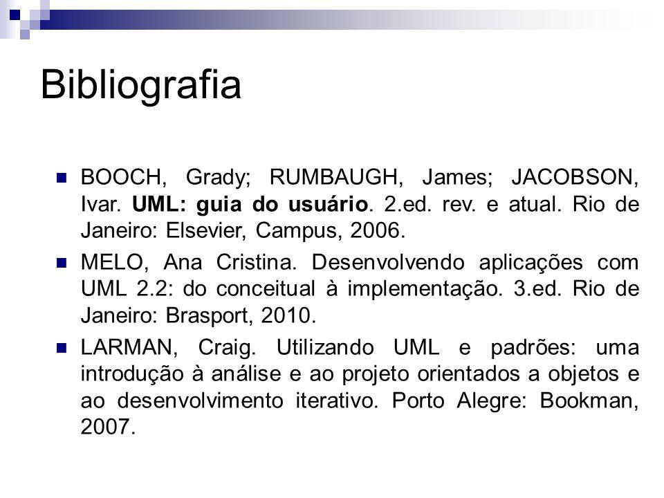Bibliografia BOOCH, Grady; RUMBAUGH, James; JACOBSON, Ivar. UML: guia do usuário. 2.ed. rev. e atual. Rio de Janeiro: Elsevier, Campus, 2006.