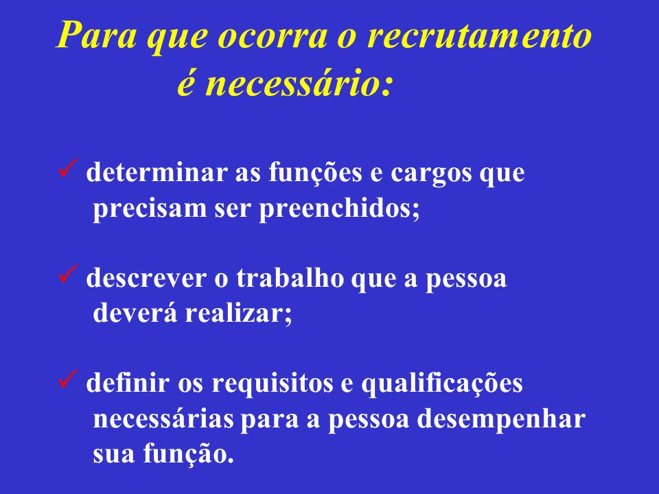Para que ocorra o recrutamento é necessário:  determinar as funções e cargos que precisam ser preenchidos;  descrever o trabalho que a pessoa deverá realizar;  definir os requisitos e qualificações necessárias para a pessoa desempenhar sua função.