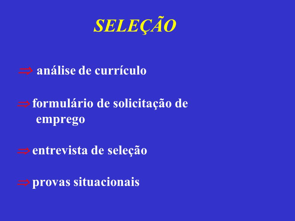 SELEÇÃO  análise de currículo  formulário de solicitação de emprego  entrevista de seleção  provas situacionais