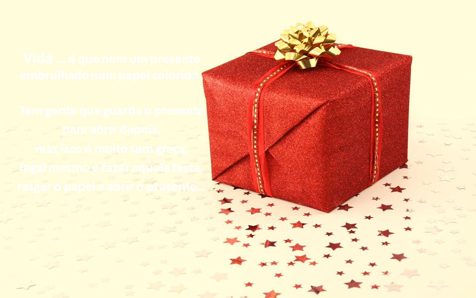 Vida … é que nem um presente embrulhado num papel colorido.