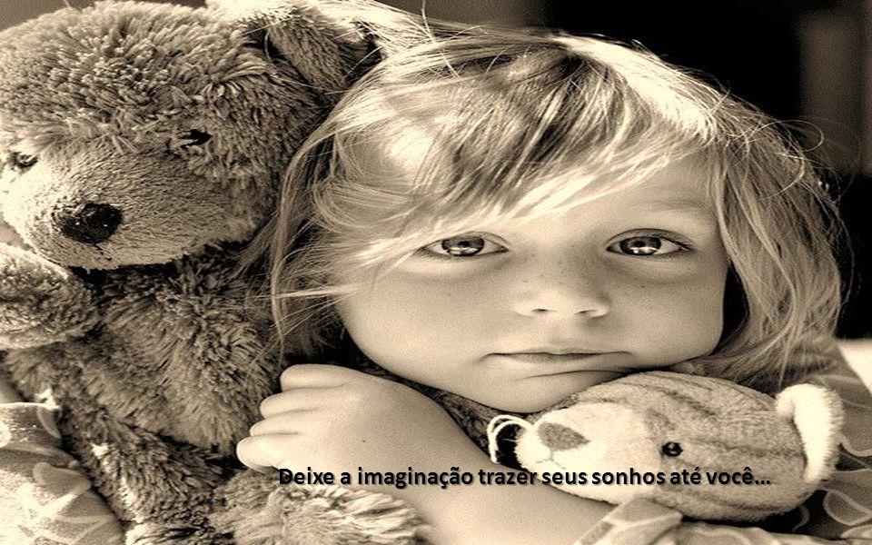Deixe a imaginação trazer seus sonhos até você…