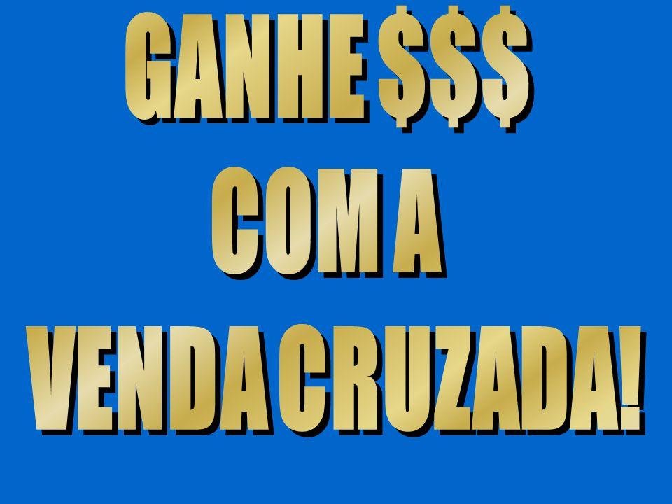 GANHE $$$ COM A VENDA CRUZADA!