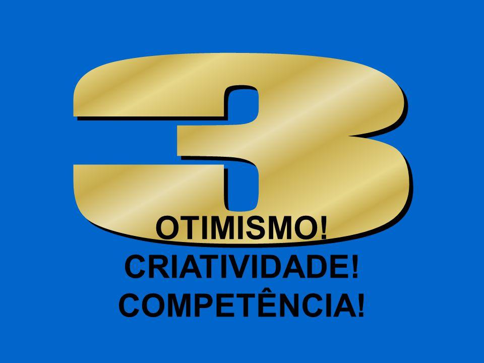 OTIMISMO! CRIATIVIDADE! COMPETÊNCIA!