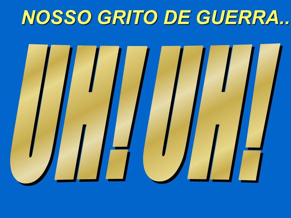 NOSSO GRITO DE GUERRA... UH! UH!