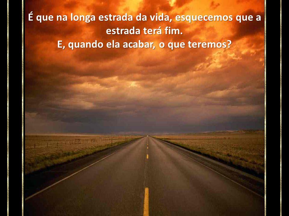 É que na longa estrada da vida, esquecemos que a estrada terá fim