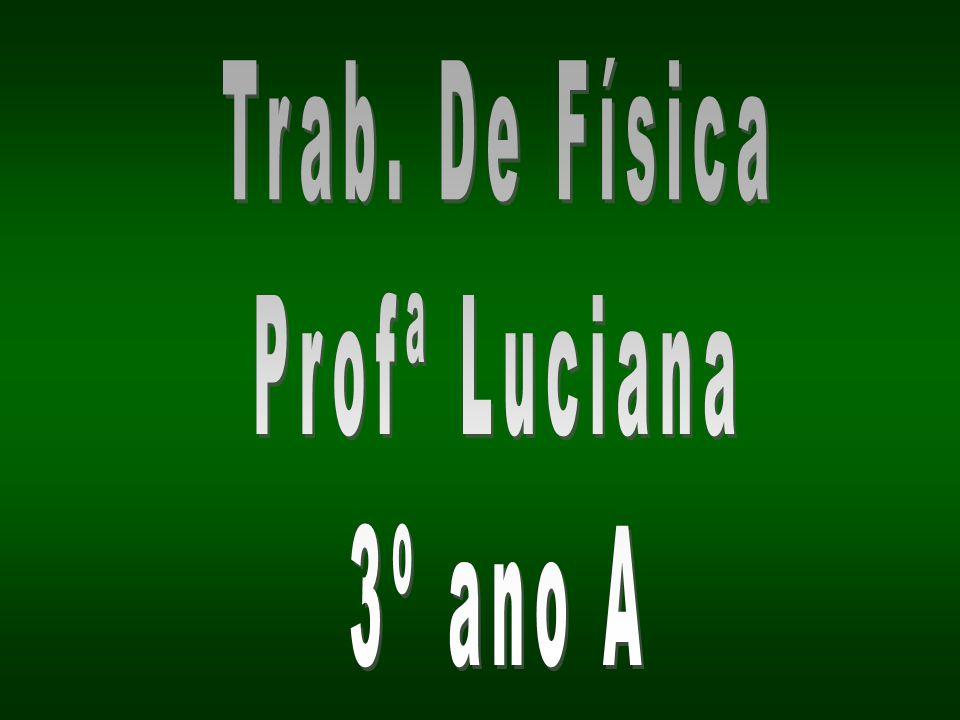 Trab. De Física Profª Luciana 3º ano A