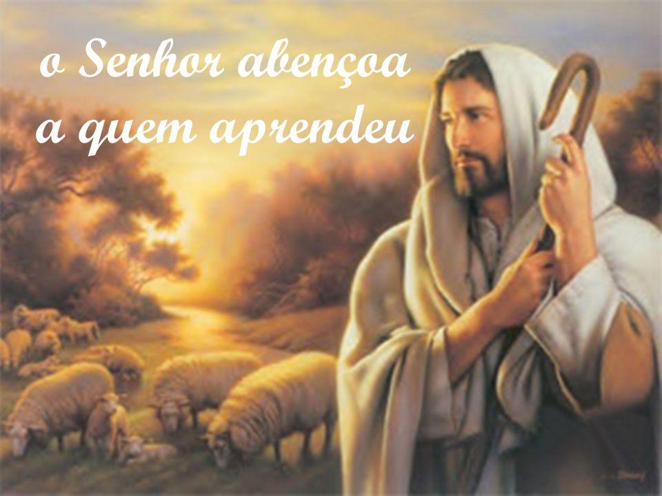 o Senhor abençoa a quem aprendeu o Senhor abençoa a quem aprendeu