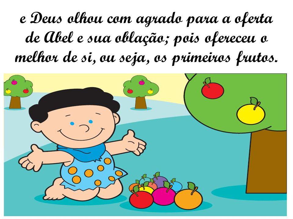 e Deus olhou com agrado para a oferta de Abel e sua oblação; pois ofereceu o melhor de si, ou seja, os primeiros frutos.