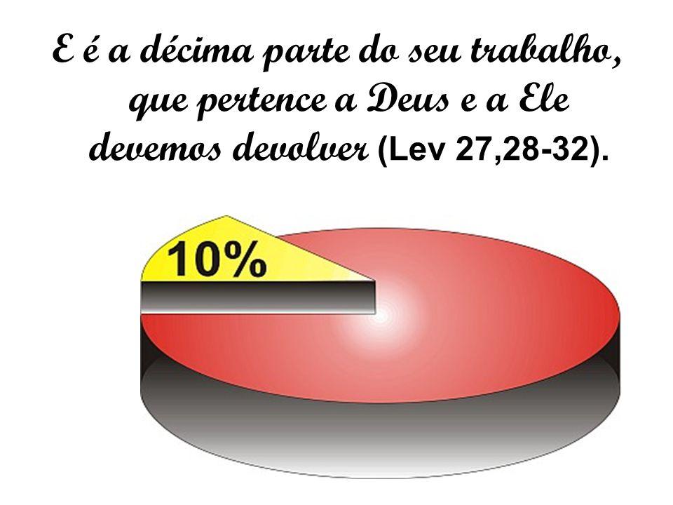 E é a décima parte do seu trabalho, que pertence a Deus e a Ele devemos devolver (Lev 27,28-32).