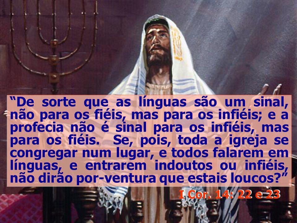 De sorte que as línguas são um sinal, não para os fiéis, mas para os infiéis; e a profecia não é sinal para os infiéis, mas para os fiéis. Se, pois, toda a igreja se congregar num lugar, e todos falarem em línguas, e entrarem indoutos ou infiéis, não dirão por-ventura que estais loucos