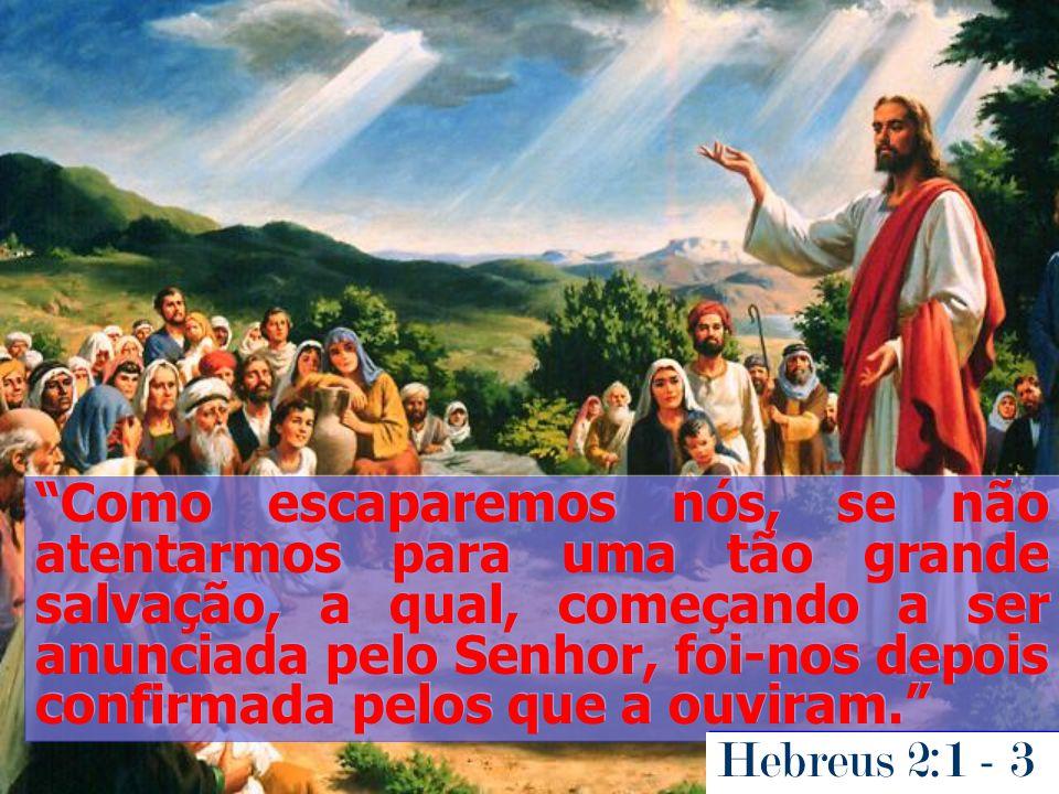 Como escaparemos nós, se não atentarmos para uma tão grande salvação, a qual, começando a ser anunciada pelo Senhor, foi-nos depois confirmada pelos que a ouviram.