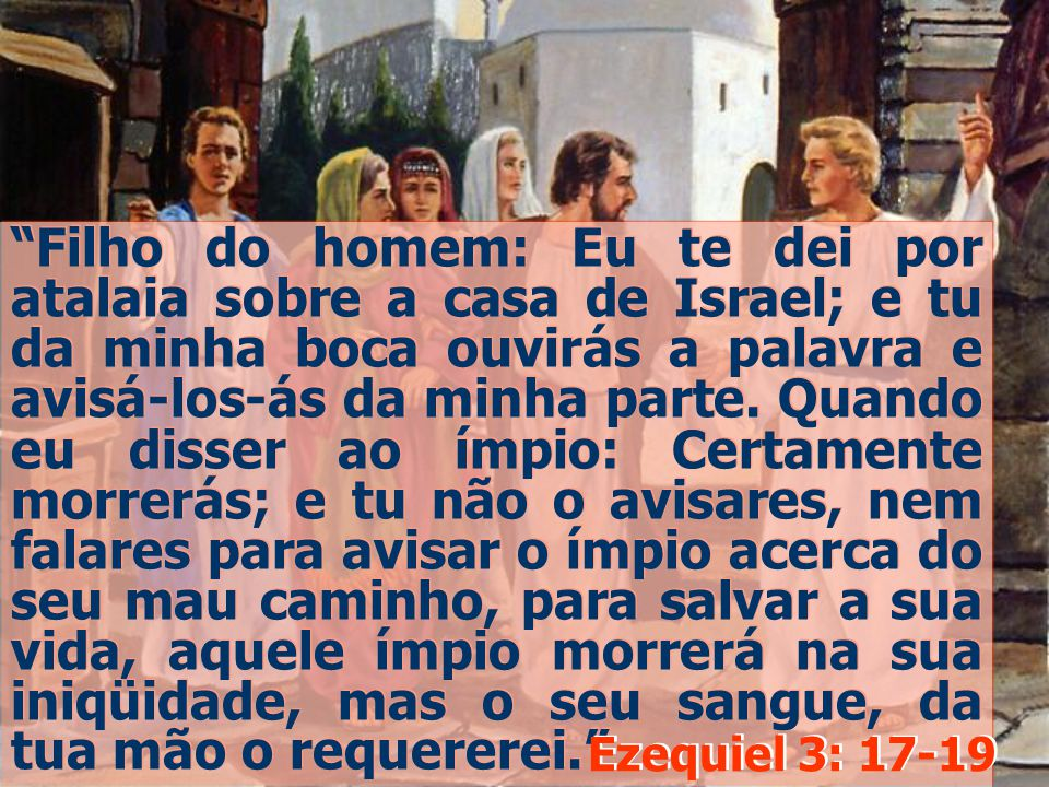 Filho do homem: Eu te dei por atalaia sobre a casa de Israel; e tu da minha boca ouvirás a palavra e avisá-los-ás da minha parte. Quando eu disser ao ímpio: Certamente morrerás; e tu não o avisares, nem falares para avisar o ímpio acerca do seu mau caminho, para salvar a sua vida, aquele ímpio morrerá na sua iniqüidade, mas o seu sangue, da tua mão o requererei.