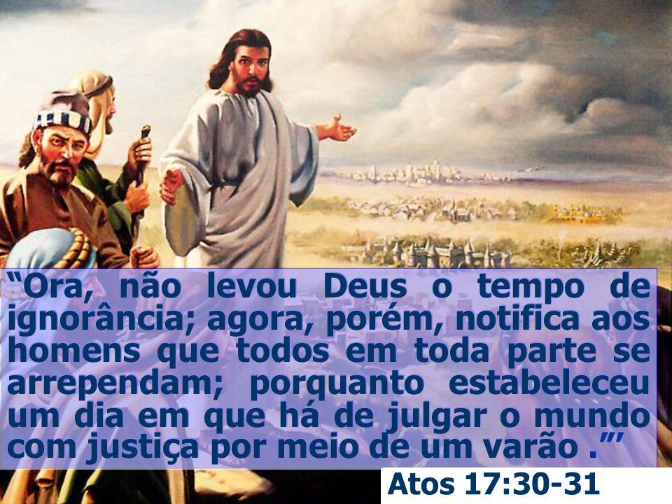 Ora, não levou Deus o tempo de ignorância; agora, porém, notifica aos homens que todos em toda parte se arrependam; porquanto estabeleceu um dia em que há de julgar o mundo com justiça por meio de um varão . '