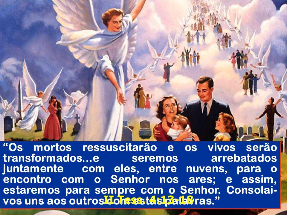 Os mortos ressuscitarão e os vivos serão transformados