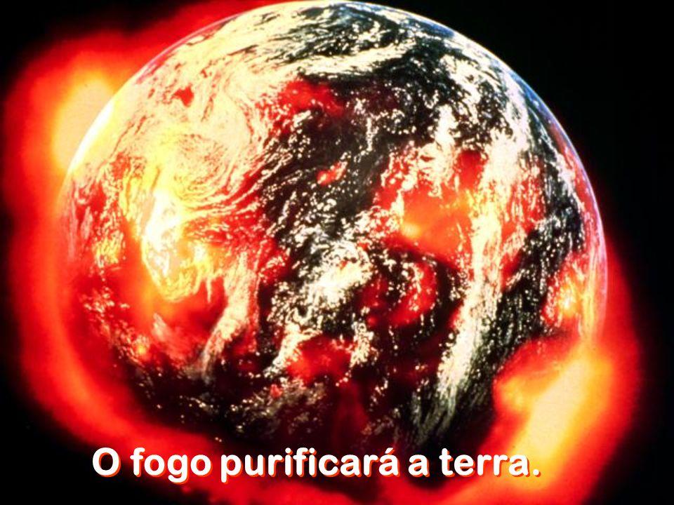 O fogo purificará a terra.