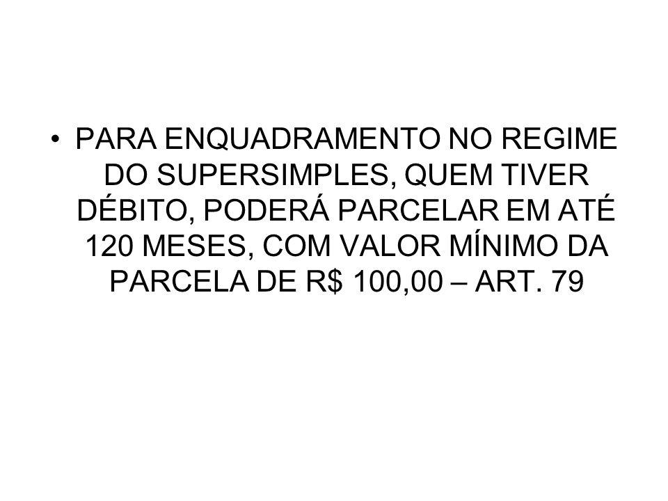 PARA ENQUADRAMENTO NO REGIME DO SUPERSIMPLES, QUEM TIVER DÉBITO, PODERÁ PARCELAR EM ATÉ 120 MESES, COM VALOR MÍNIMO DA PARCELA DE R$ 100,00 – ART.