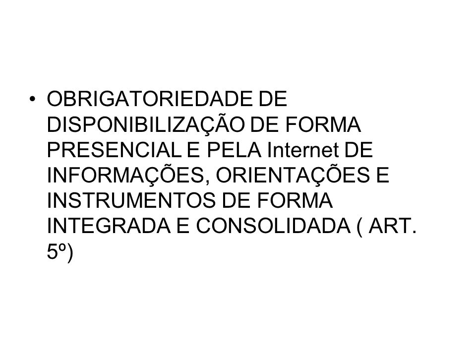 OBRIGATORIEDADE DE DISPONIBILIZAÇÃO DE FORMA PRESENCIAL E PELA Internet DE INFORMAÇÕES, ORIENTAÇÕES E INSTRUMENTOS DE FORMA INTEGRADA E CONSOLIDADA ( ART.