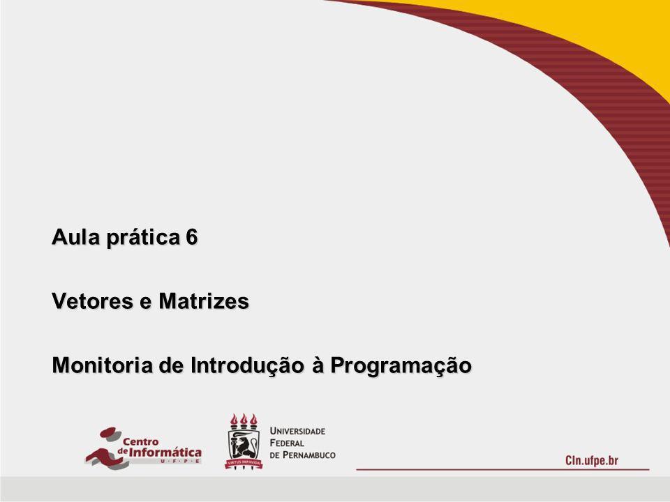 Aula prática 6 Vetores e Matrizes Monitoria de Introdução à Programação