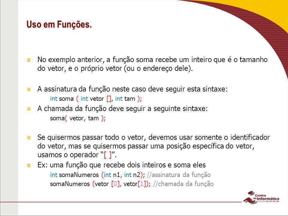 Uso em Funções. No exemplo anterior, a função soma recebe um inteiro que é o tamanho do vetor, e o próprio vetor (ou o endereço dele).