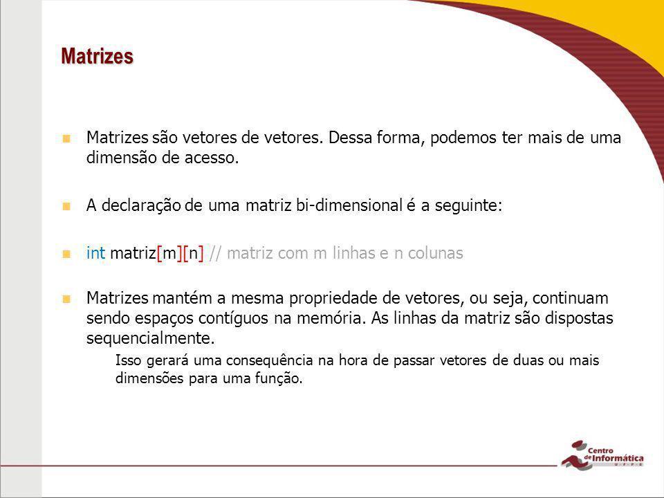 Matrizes Matrizes são vetores de vetores. Dessa forma, podemos ter mais de uma dimensão de acesso.