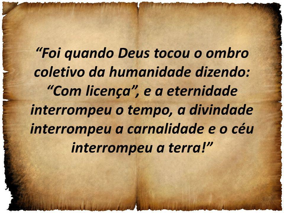 Foi quando Deus tocou o ombro coletivo da humanidade dizendo: Com licença , e a eternidade interrompeu o tempo, a divindade interrompeu a carnalidade e o céu interrompeu a terra!