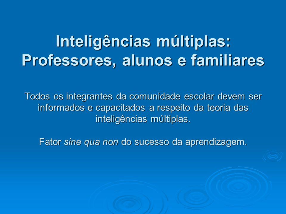 Inteligências múltiplas: Professores, alunos e familiares Todos os integrantes da comunidade escolar devem ser informados e capacitados a respeito da teoria das inteligências múltiplas.