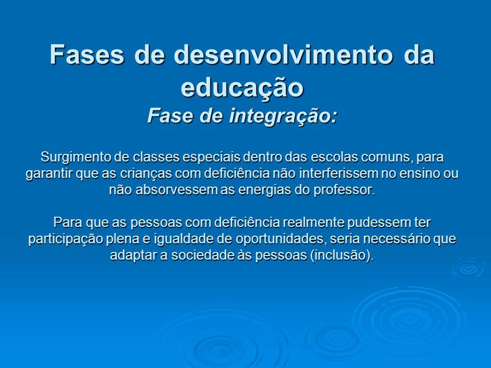 Fases de desenvolvimento da educação Fase de integração: Surgimento de classes especiais dentro das escolas comuns, para garantir que as crianças com deficiência não interferissem no ensino ou não absorvessem as energias do professor.