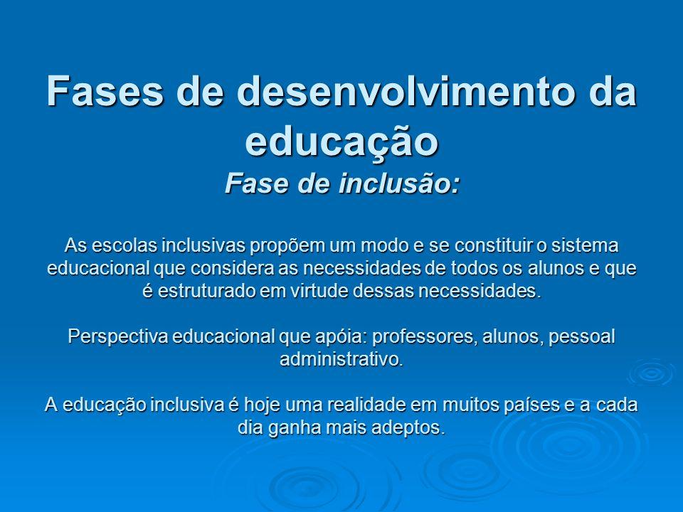 Fases de desenvolvimento da educação Fase de inclusão: As escolas inclusivas propõem um modo e se constituir o sistema educacional que considera as necessidades de todos os alunos e que é estruturado em virtude dessas necessidades.