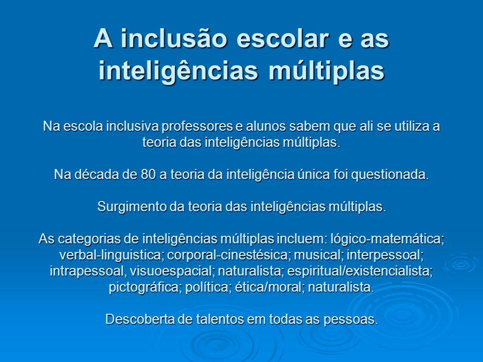 A inclusão escolar e as inteligências múltiplas Na escola inclusiva professores e alunos sabem que ali se utiliza a teoria das inteligências múltiplas.