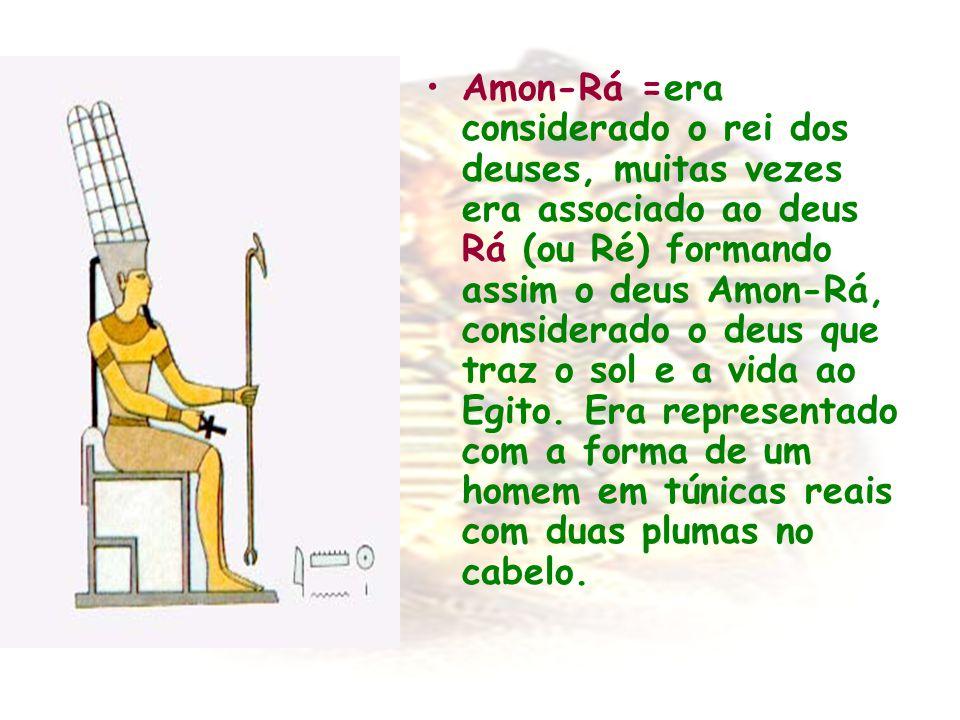 Amon-Rá =era considerado o rei dos deuses, muitas vezes era associado ao deus Rá (ou Ré) formando assim o deus Amon-Rá, considerado o deus que traz o sol e a vida ao Egito.