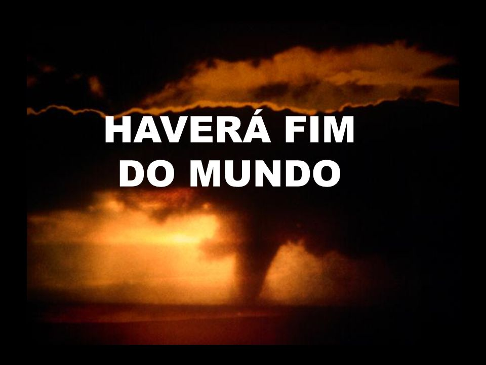 HAVERÁ FIM DO MUNDO