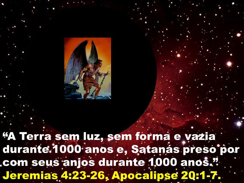 A Terra sem luz, sem forma e vazia durante 1000 anos e, Satanás preso por com seus anjos durante 1000 anos.