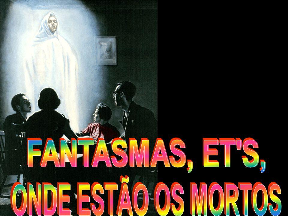 FANTASMAS, ET S, ONDE ESTÃO OS MORTOS