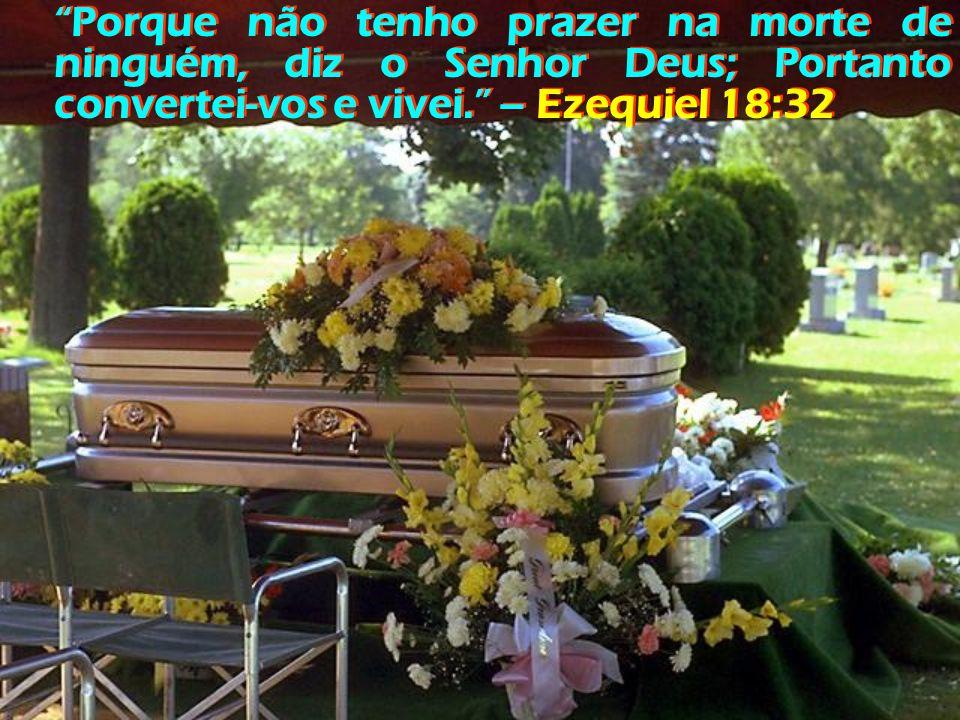 Porque não tenho prazer na morte de ninguém, diz o Senhor Deus; Portanto convertei-vos e vivei. – Ezequiel 18:32