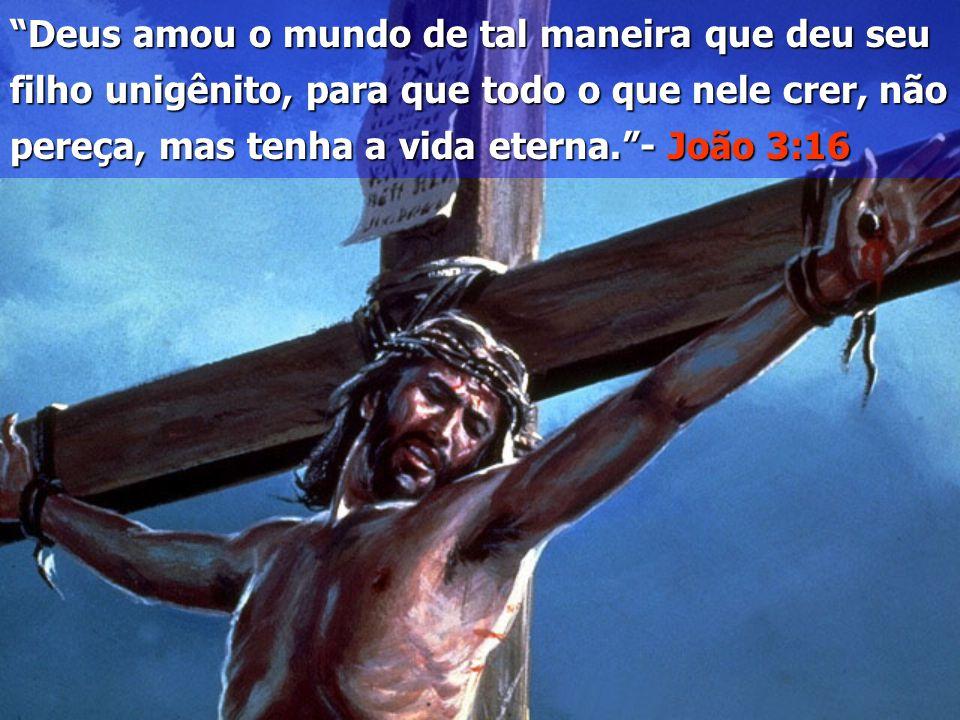 Deus amou o mundo de tal maneira que deu seu filho unigênito, para que todo o que nele crer, não pereça, mas tenha a vida eterna. - João 3:16