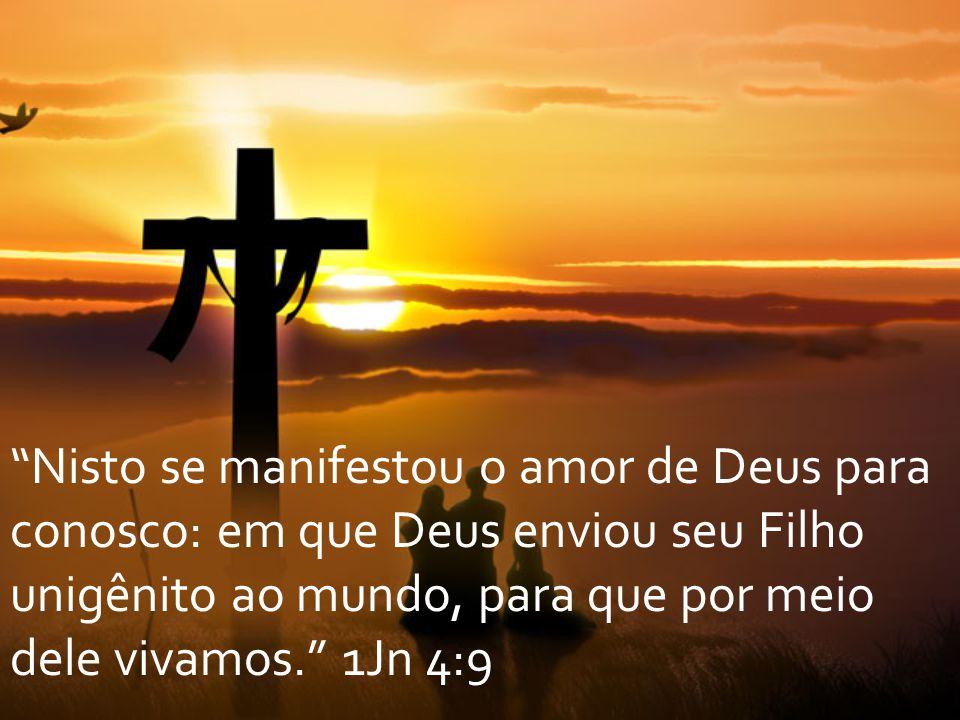 Nisto se manifestou o amor de Deus para conosco: em que Deus enviou seu Filho unigênito ao mundo, para que por meio dele vivamos. 1Jn 4:9