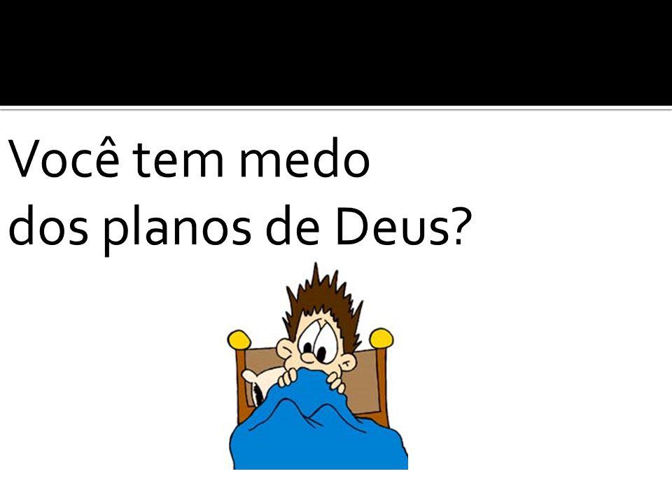 Você tem medo dos planos de Deus