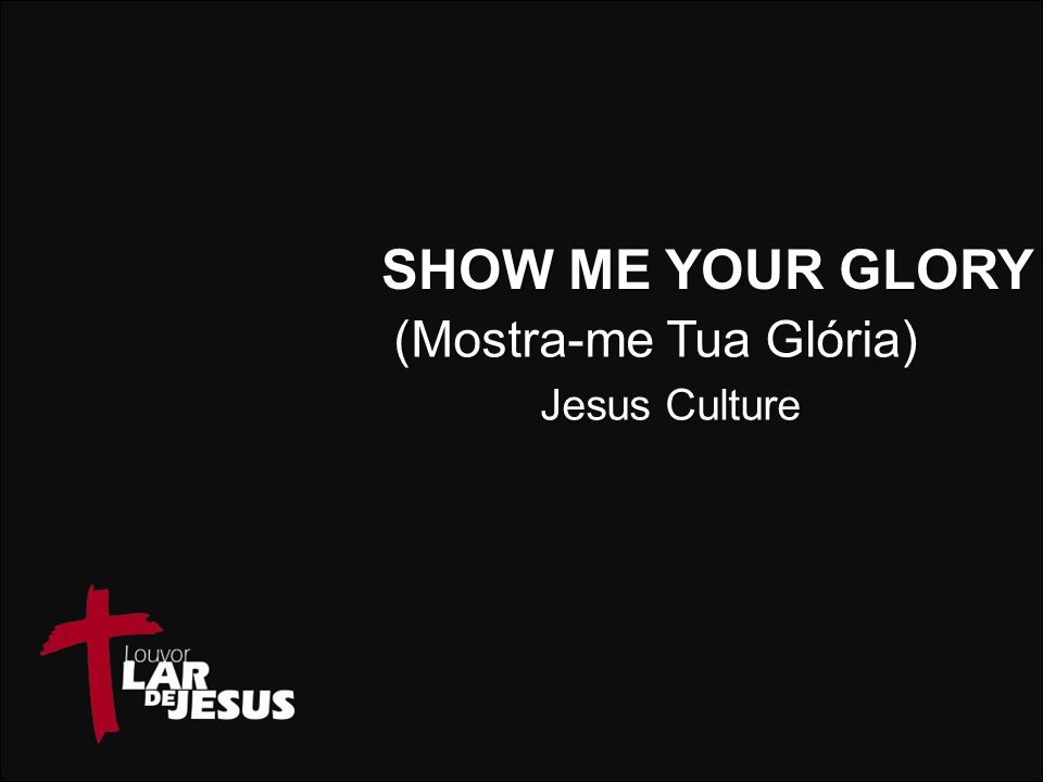 SHOW ME YOUR GLORY (Mostra-me Tua Glória) Jesus Culture