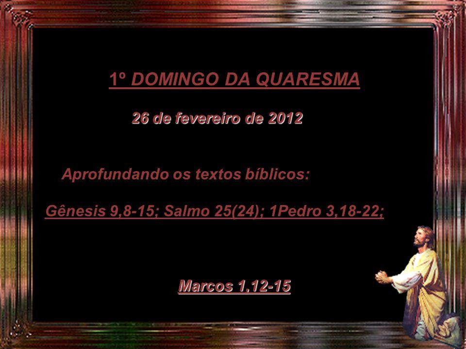 1º DOMINGO DA QUARESMA 26 de fevereiro de 2012. Aprofundando os textos bíblicos: Gênesis 9,8-15; Salmo 25(24); 1Pedro 3,18-22;