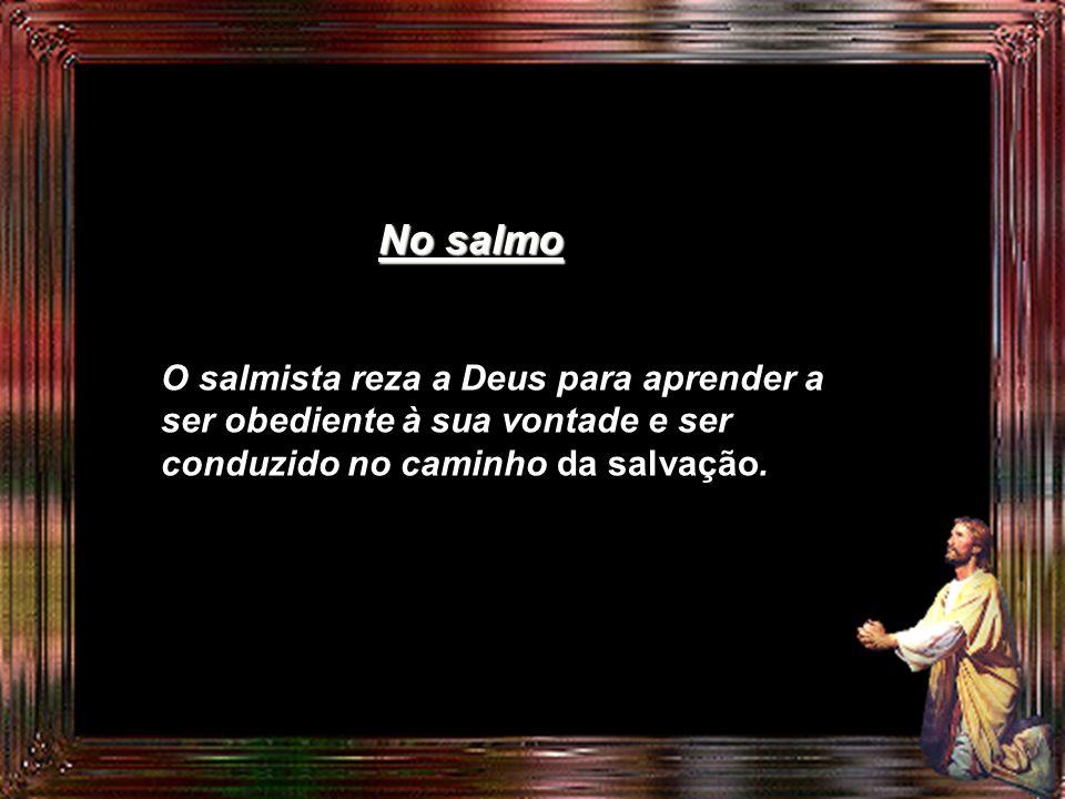 No salmo O salmista reza a Deus para aprender a ser obediente à sua vontade e ser conduzido no caminho da salvação.