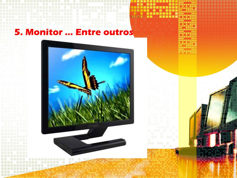5. Monitor ... Entre outros