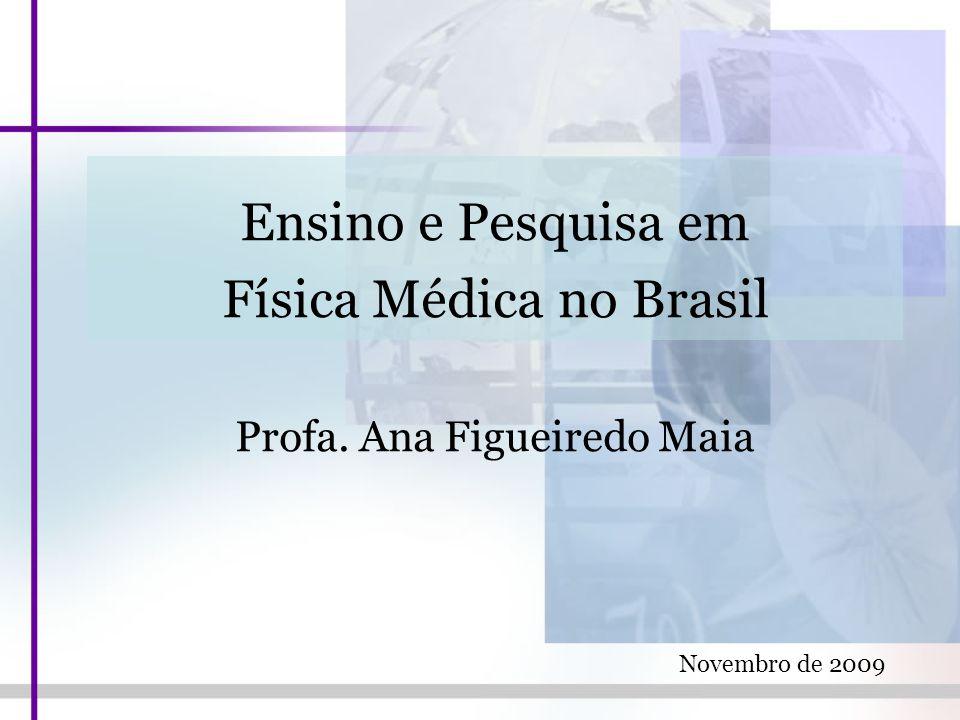 Ensino e Pesquisa em Física Médica no Brasil Profa. Ana Figueiredo Maia