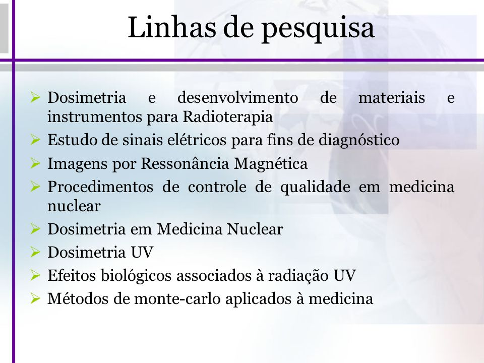 Linhas de pesquisa Dosimetria e desenvolvimento de materiais e instrumentos para Radioterapia. Estudo de sinais elétricos para fins de diagnóstico.