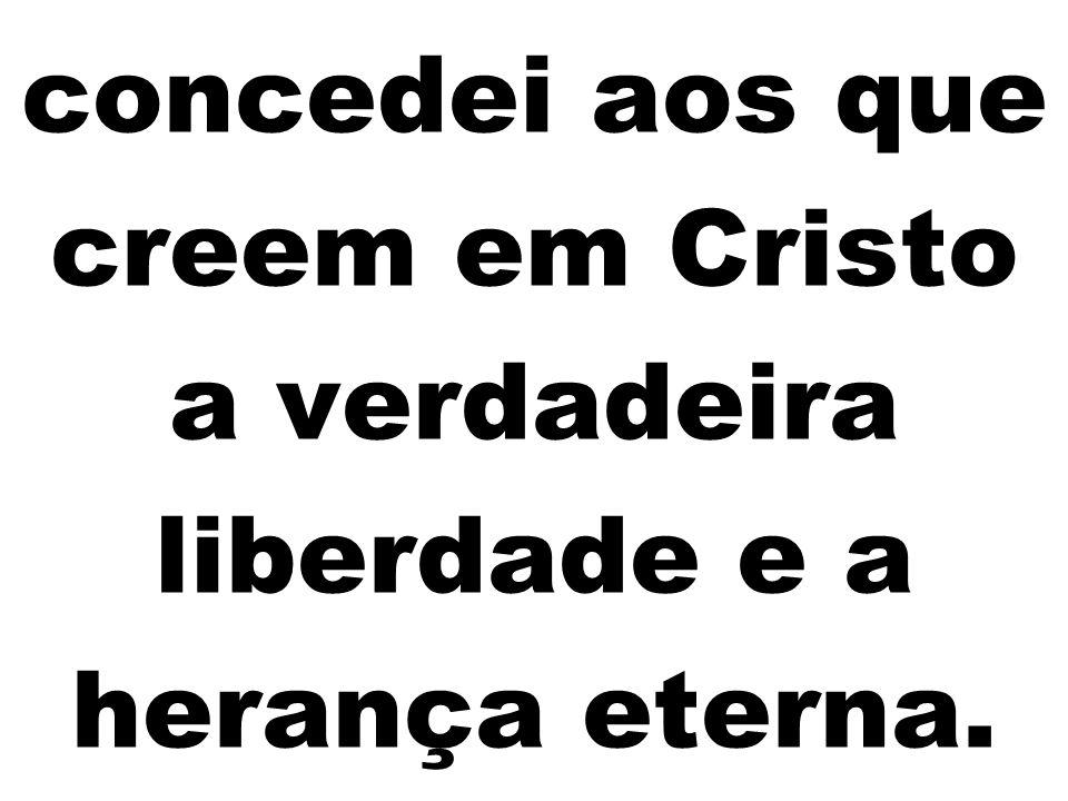 concedei aos que creem em Cristo a verdadeira liberdade e a herança eterna.