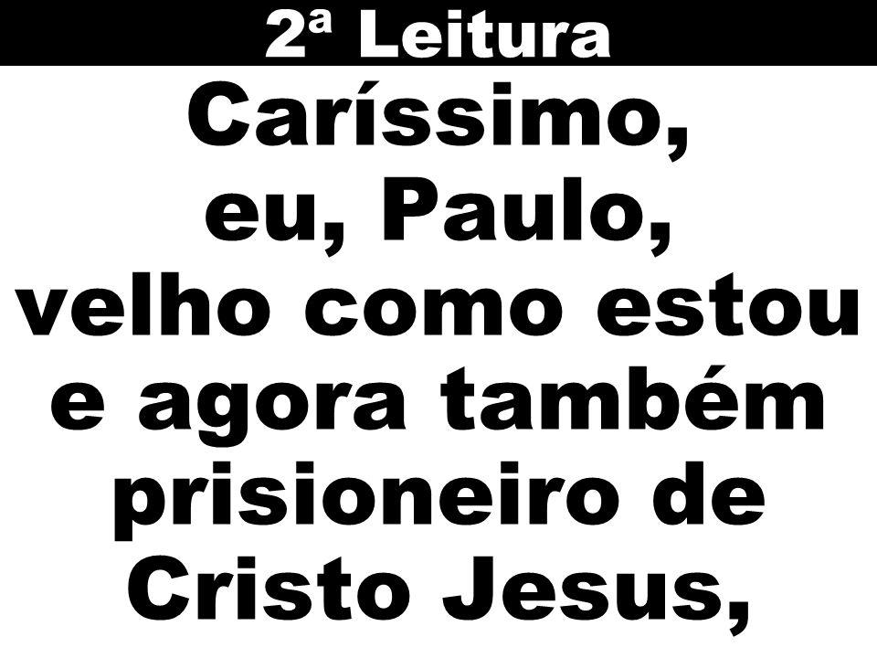 2ª Leitura Caríssimo, eu, Paulo, velho como estou e agora também prisioneiro de Cristo Jesus,