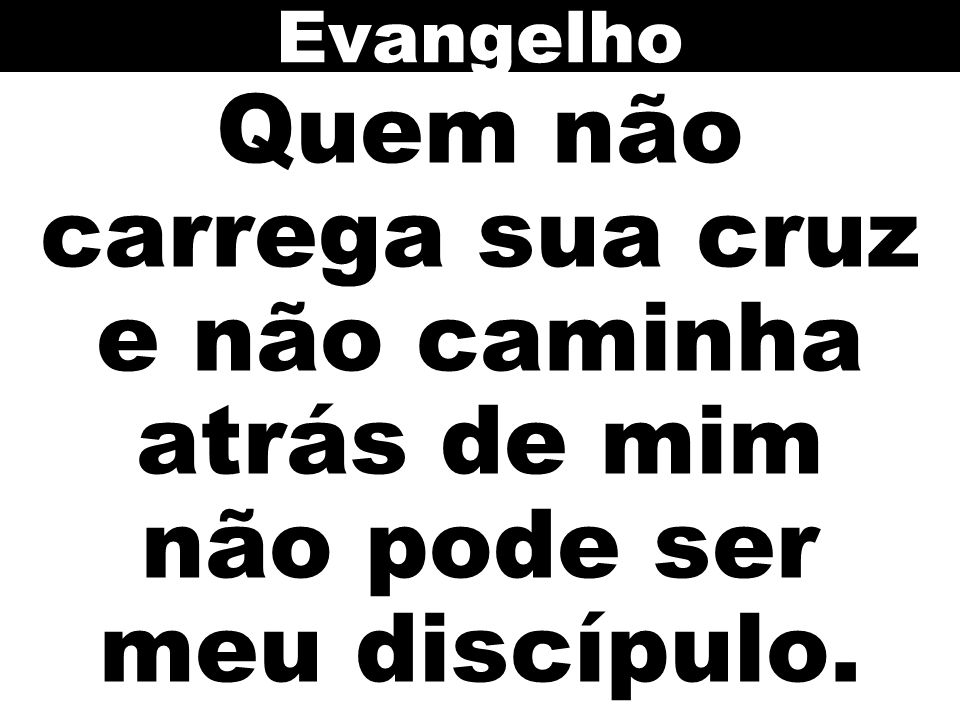 Evangelho Quem não carrega sua cruz e não caminha atrás de mim não pode ser meu discípulo.