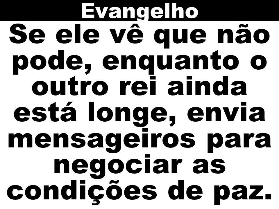 Evangelho Se ele vê que não pode, enquanto o outro rei ainda está longe, envia mensageiros para negociar as condições de paz.