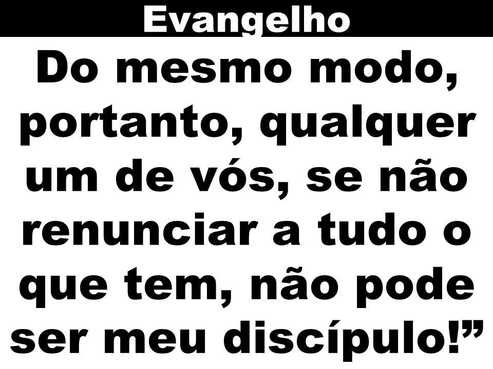 Evangelho Do mesmo modo, portanto, qualquer um de vós, se não renunciar a tudo o que tem, não pode ser meu discípulo!