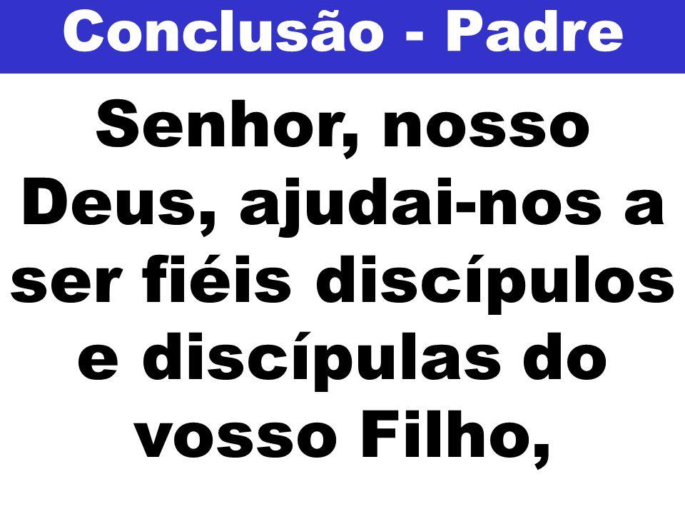 Conclusão - Padre Senhor, nosso Deus, ajudai-nos a ser fiéis discípulos e discípulas do vosso Filho,